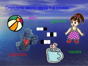 Определи место звука Ч в словах мяч девочка чашка перчатки