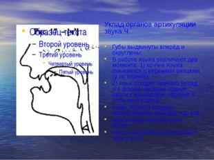 Уклад органов артикуляции звука Ч Губы выдвинуты вперёд и округлены; В работе