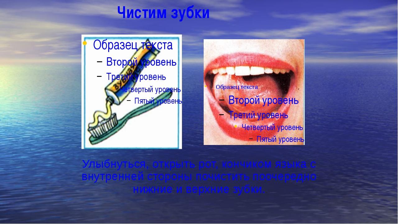 Чистим зубки Улыбнуться, открыть рот, кончиком языка с внутренней стороны по...