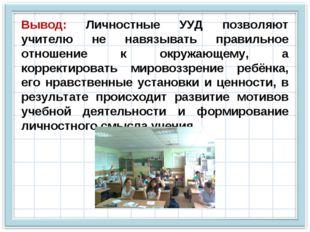 Вывод: Личностные УУД позволяют учителю не навязывать правильное отношение к