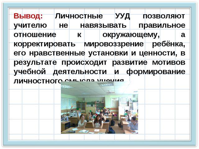 Вывод: Личностные УУД позволяют учителю не навязывать правильное отношение к...
