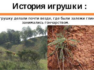 Игрушку делали почти везде, где были залежи глины и занимались гончарством.