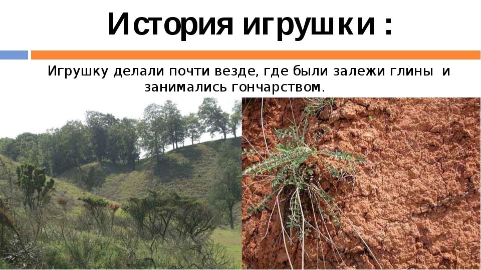 Игрушку делали почти везде, где были залежи глины и занимались гончарством....
