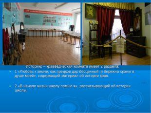 Историко – краеведческая комната имеет 2 раздела: 1 «Любовь к земле, как пре
