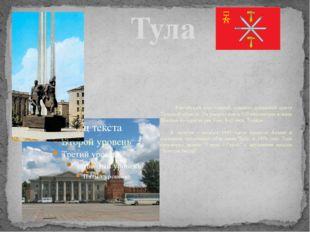 Тула      Российский город-герой, административный центр Тульской обла