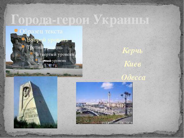 Города-герои Украины Керчь Киев  Одесса