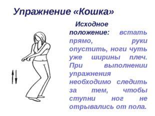 Упражнение «Кошка» Исходное положение: встать прямо, руки опустить, ноги чуть