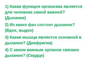 1) Какая функция организма является для человека самой важной? (Дыхание) 2) И