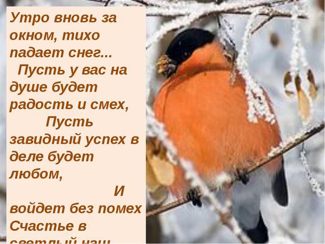 Утро вновь за окном, тихо падает снег... Пусть у вас на душе будет радость и...
