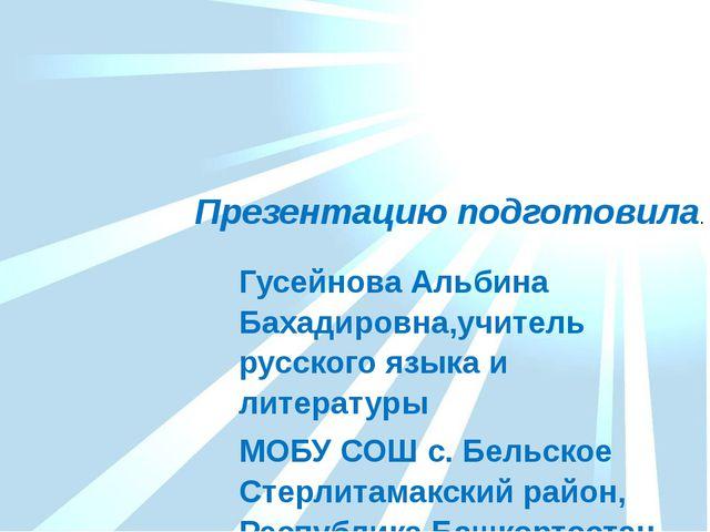 Гусейнова Альбина Бахадировна,учитель русского языка и литературы МОБУ СОШ с....
