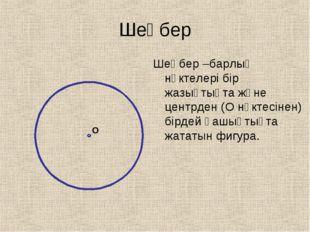 Шеңбер Шеңбер –барлық нүктелері бір жазықтықта және центрден (О нүктесінен) б
