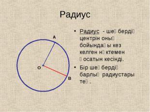 Радиус Радиус - шеңбердің центрін оның бойындағы кез келген нүктемен қосатын