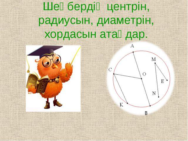 Шеңбердің центрін, радиусын, диаметрін, хордасын атаңдар. В