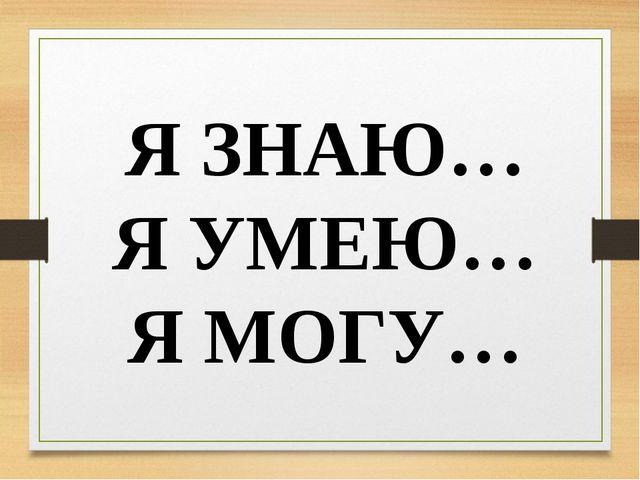 Я ЗНАЮ… Я УМЕЮ… Я МОГУ…