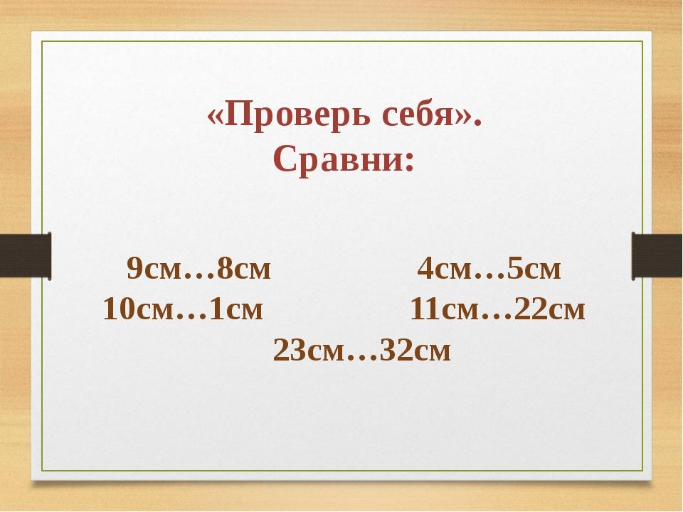 «Проверь себя». Сравни: 9см…8см 4см…5см 10см…1см 11см…22см 23см…32см