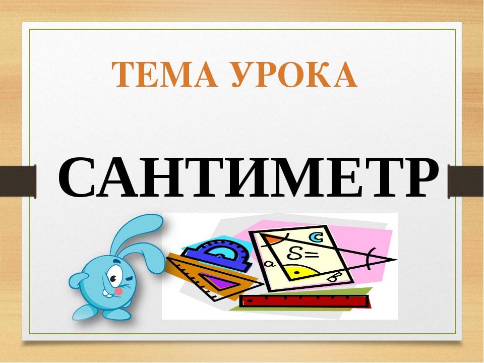 ТЕМА УРОКА САНТИМЕТР