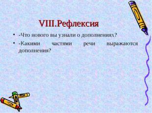 VIII.Рефлексия -Что нового вы узнали о дополнениях? -Какими частями речи выра