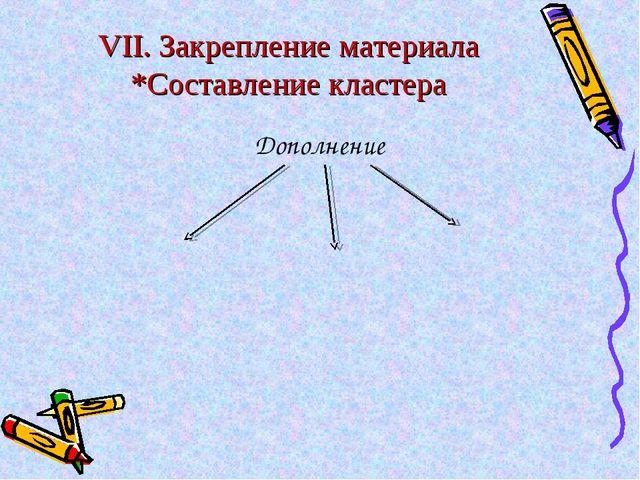 VII. Закрепление материала *Составление кластера Дополнение