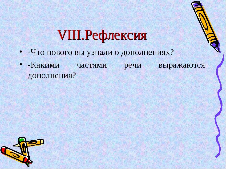 VIII.Рефлексия -Что нового вы узнали о дополнениях? -Какими частями речи выра...