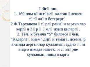 Өйгә эш. 1. 169 нчы күнегүнең калган өлешен төгәлләп бетерергә. 2.Ф.Тарханова