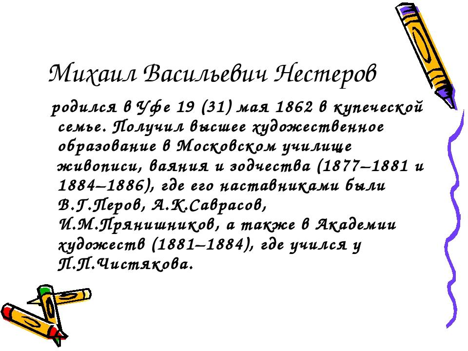 Михаил Васильевич Нестеров родился в Уфе 19 (31) мая 1862 в купеческой семье....