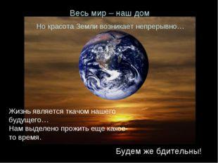Но красота Земли возникает непрерывно… Весь мир – наш дом Будем же бдительны!