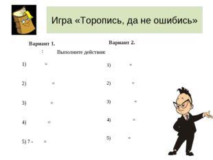 Игра «Торопись, да не ошибись» Вариант 1. : Вариант 2. Выполните действия: