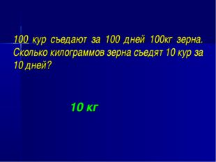 100 кур съедают за 100 дней 100кг зерна. Сколько килограммов зерна съедят 10