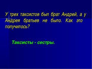 У трех таксистов был брат Андрей, а у Андрея братьев не было. Как это получил