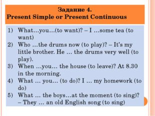Задание 4. Present Simple or Present Continuous What…you…(to want)? – I …some