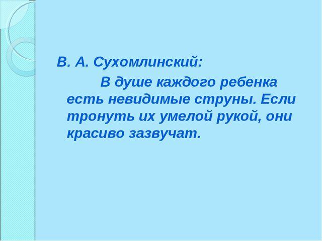 В. А. Сухомлинский: В душе каждого ребенка есть невидимые струны. Если тронут...