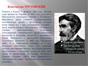 Константин ТРУТОВСКИЙ Родился в Курске 9 февраля 1826 года. Детские годы про
