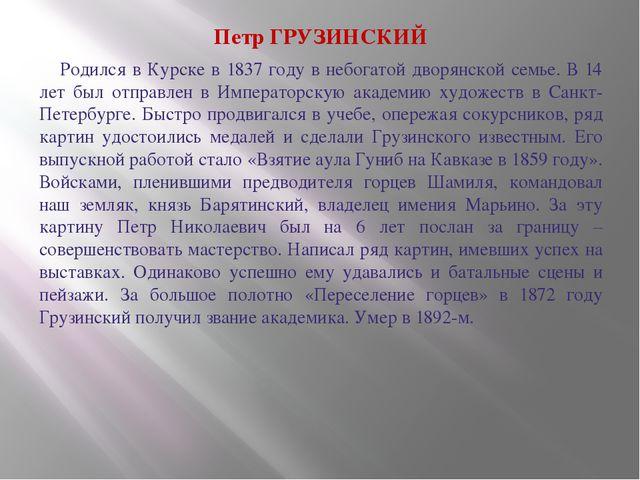 Петр ГРУЗИНСКИЙ Родился в Курске в 1837 году в небогатой дворянской семье....