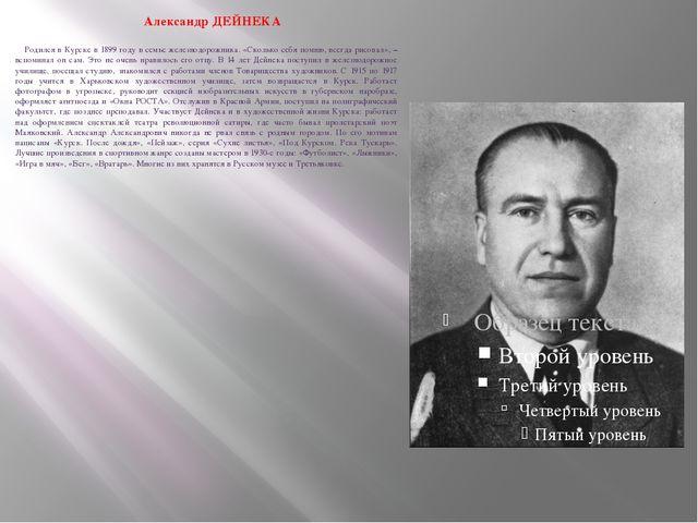 Александр ДЕЙНЕКА  Родился в Курске в 1899 году в семье железнодорожника....