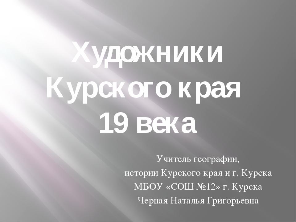 Художники Курского края 19 века Учитель географии, истории Курского края и г....