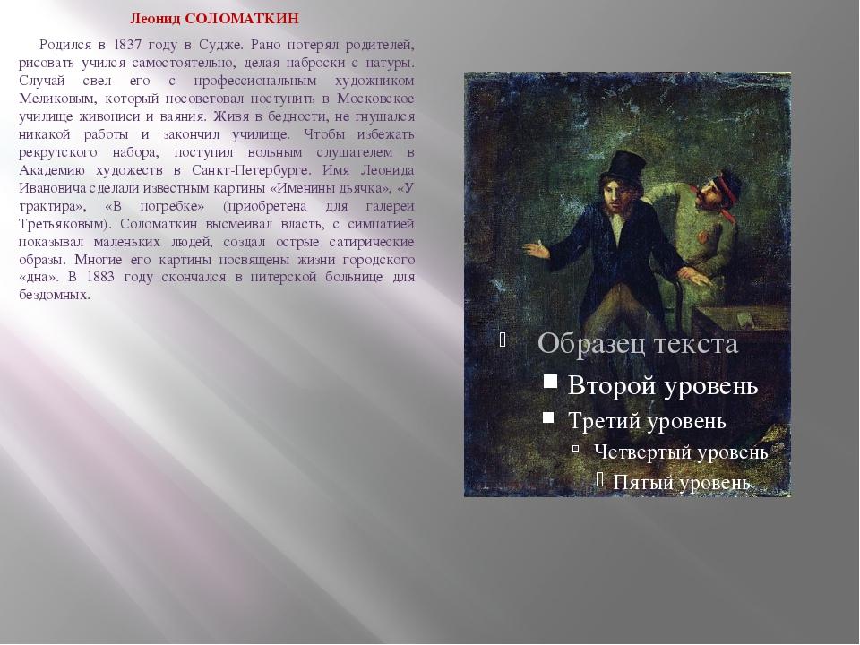 Леонид СОЛОМАТКИН Родился в 1837 году в Судже. Рано потерял родителей, рис...