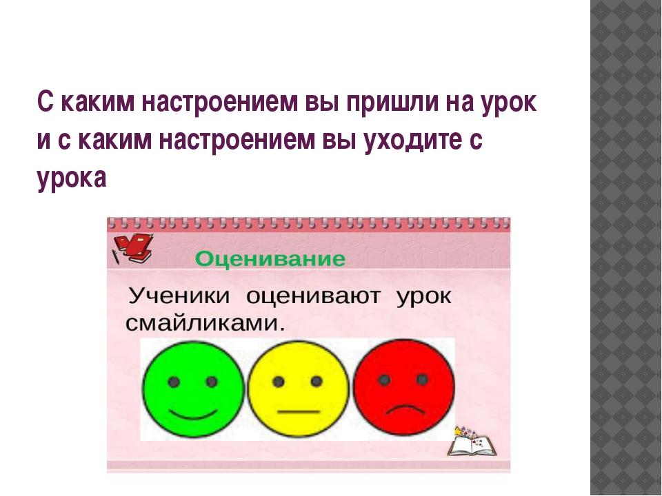 С каким настроением вы пришли на урок и с каким настроением вы уходите с урока