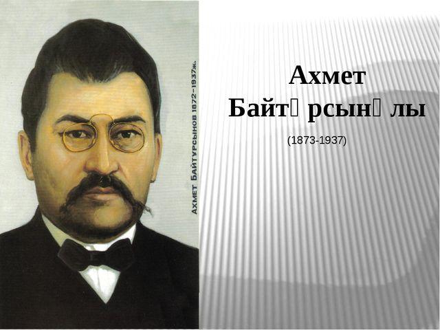 Ахмет Байтұрсынұлы (1873-1937)
