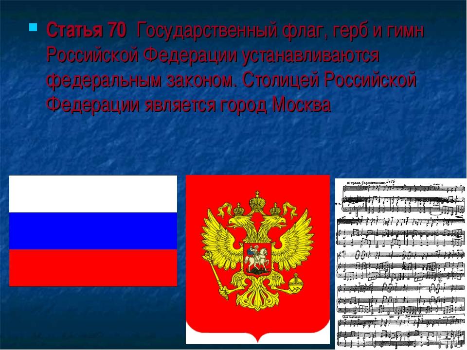 Статья 70 Государственный флаг, герб и гимн Российской Федерации устанавливаю...