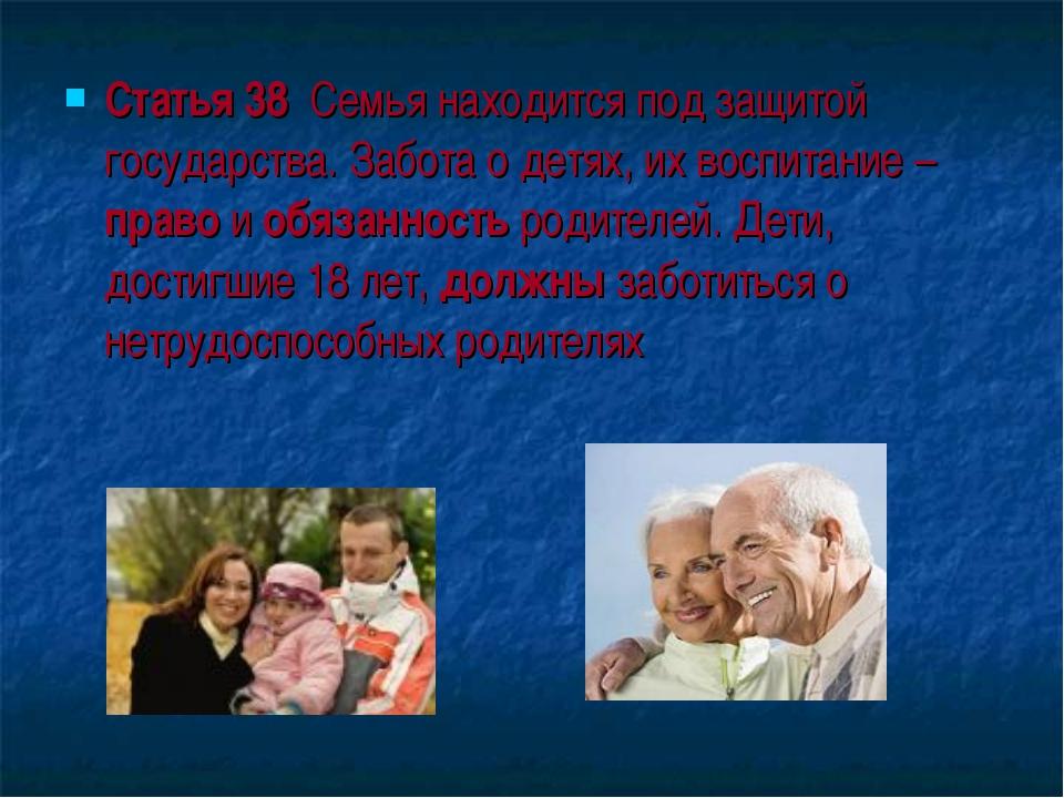 Статья 38 Семья находится под защитой государства. Забота о детях, их воспита...