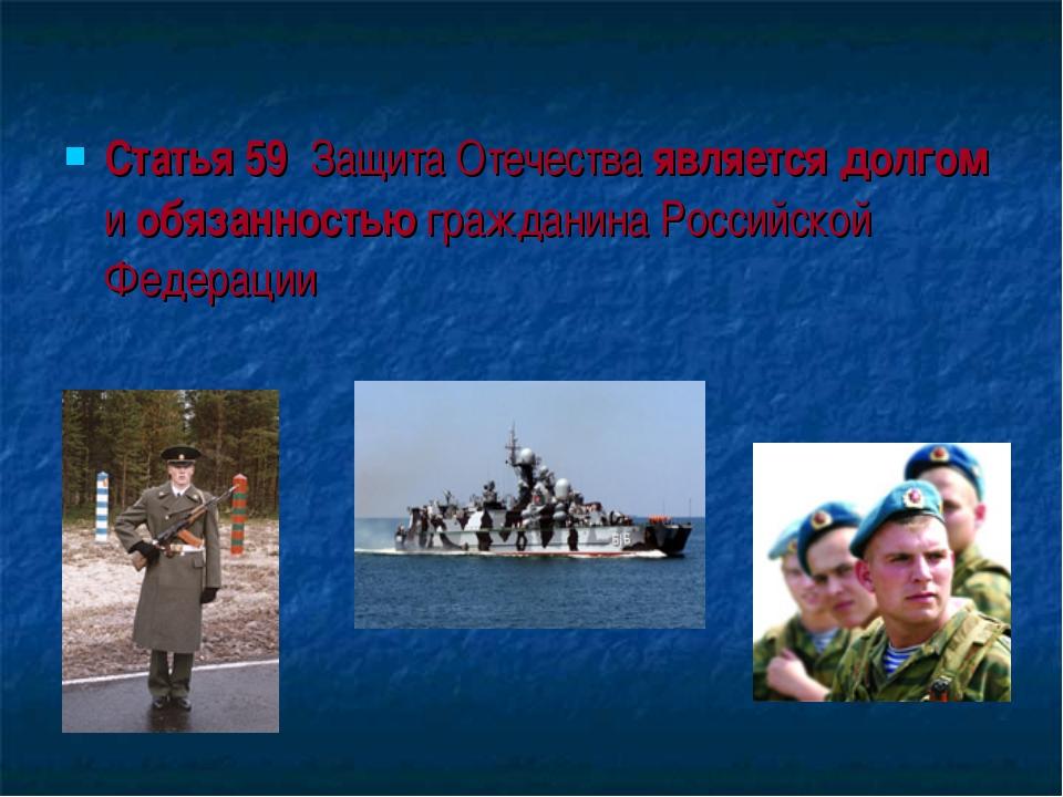 Статья 59 Защита Отечества является долгом и обязанностью гражданина Российск...