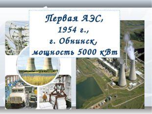 В промышленности Первая АЭС, 1954 г., г. Обнинск, мощность 5000 кВт