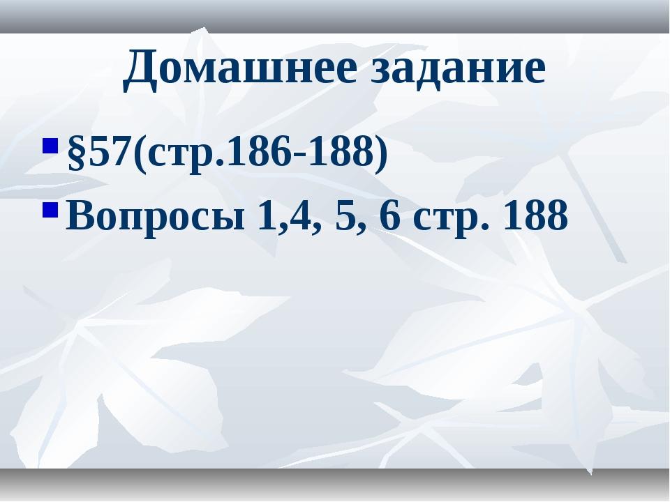 Домашнее задание §57(стр.186-188) Вопросы 1,4, 5, 6 стр. 188
