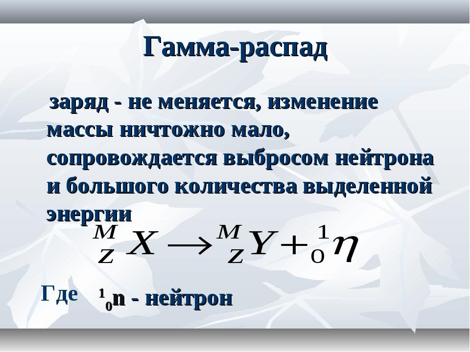 Гамма-распад заряд - не меняется, изменение массы ничтожно мало, сопровождает...