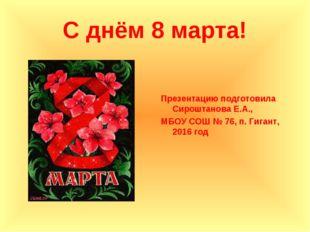 С днём 8 марта! Презентацию подготовила Сироштанова Е.А., МБОУ СОШ № 76, п. Г