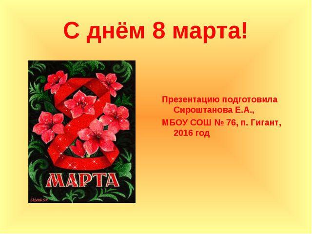 С днём 8 марта! Презентацию подготовила Сироштанова Е.А., МБОУ СОШ № 76, п. Г...