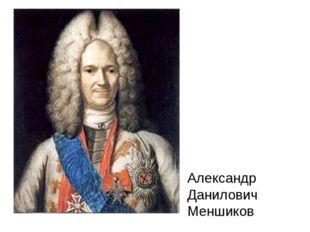 Александр Данилович Меншиков Сподвижник Петра I светлейший князь Александр Да