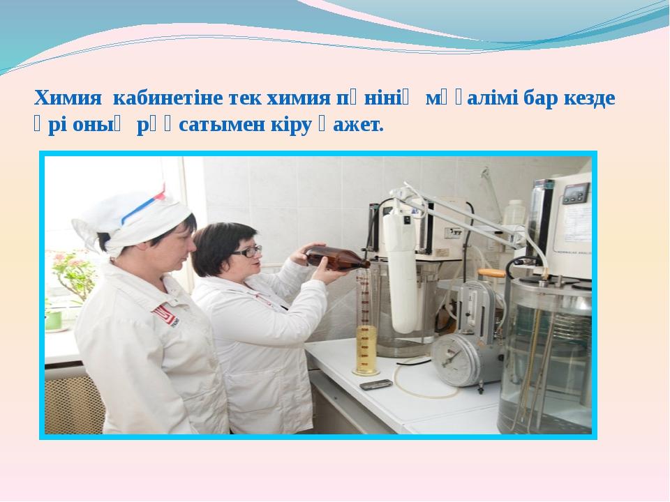 Химия кабинетіне тек химия пәнінің мұғалімі бар кезде әрі оның рұқсатымен кір...