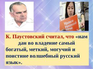 К. Паустовский считал, что «нам дан во владение самый богатый, меткий, могучи
