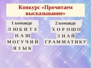 Конкурс «Прочитаем высказывание» 1 команде ЛЮБИТЕ НАШ МОГУЧИЙ Х